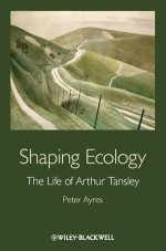 Shaping Ecology: The Life of Arthur Tansley by Peter Ayres